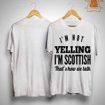 I'm Not Yelling I'm Scottish That's How We Talk Shirt