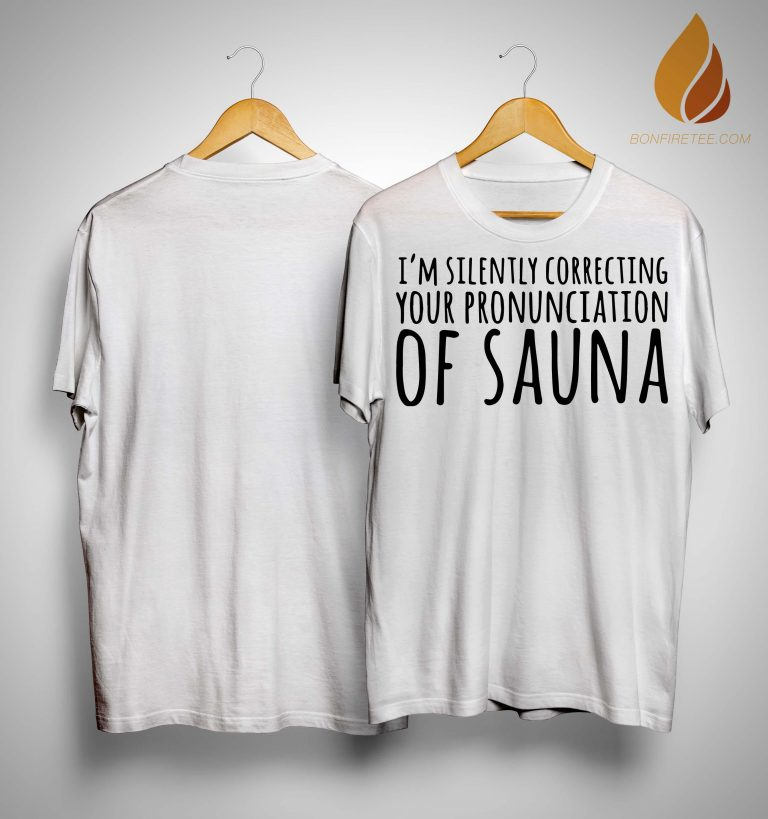 I'm Silently Correcting Your Pronunciation Of Sauna Shirt