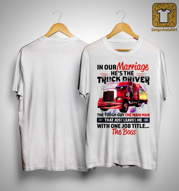 In Our Marriage He's The Truck Driver The Tough Guy The Main Man Shirt