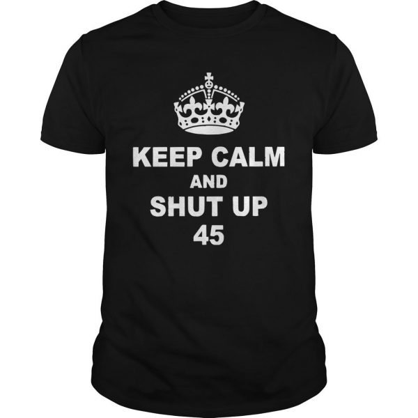 Keep Calm And Shut Up 45 Shirt