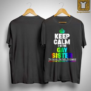 Keep Calm I'm The Gay Sister The Human The Myth The Legend Shirt