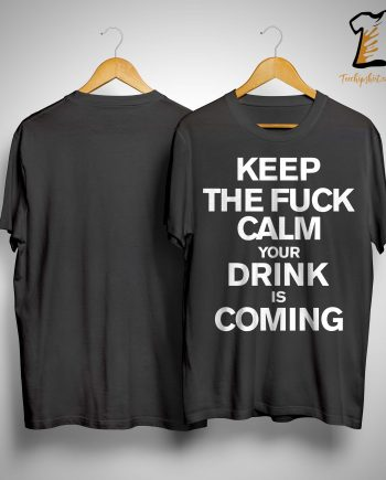 Keep The Fuck Calm Your Drink Is Coming Shirt