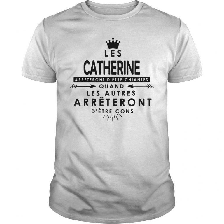 Les Catherine Arrêteront D'être Chiantes Quand Les Autres Shirt
