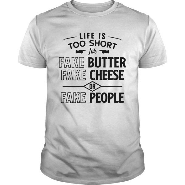 Life Is Too Short Fake Butter Fake Cheese Or Fake People Shirt