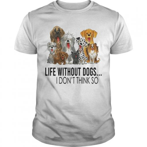Life Without Dogs I Don't Think So Shirt