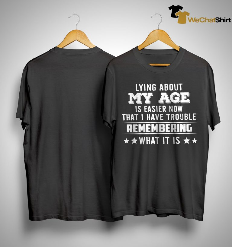 Lying About My Age Is Easier Now That I Have Trouble Remembering Shirt