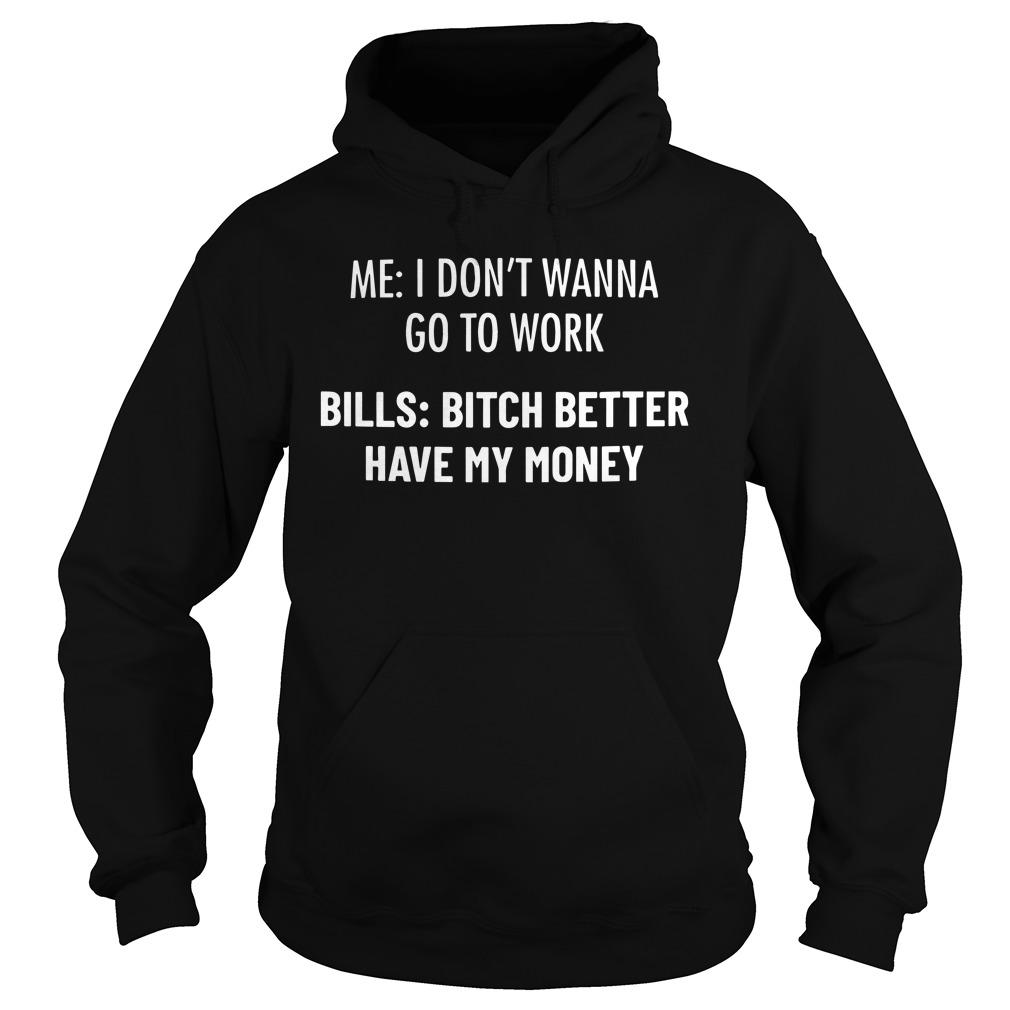 Me I Don't Wanna Go To Work Bills Bitch Please Have My Money Hoodie