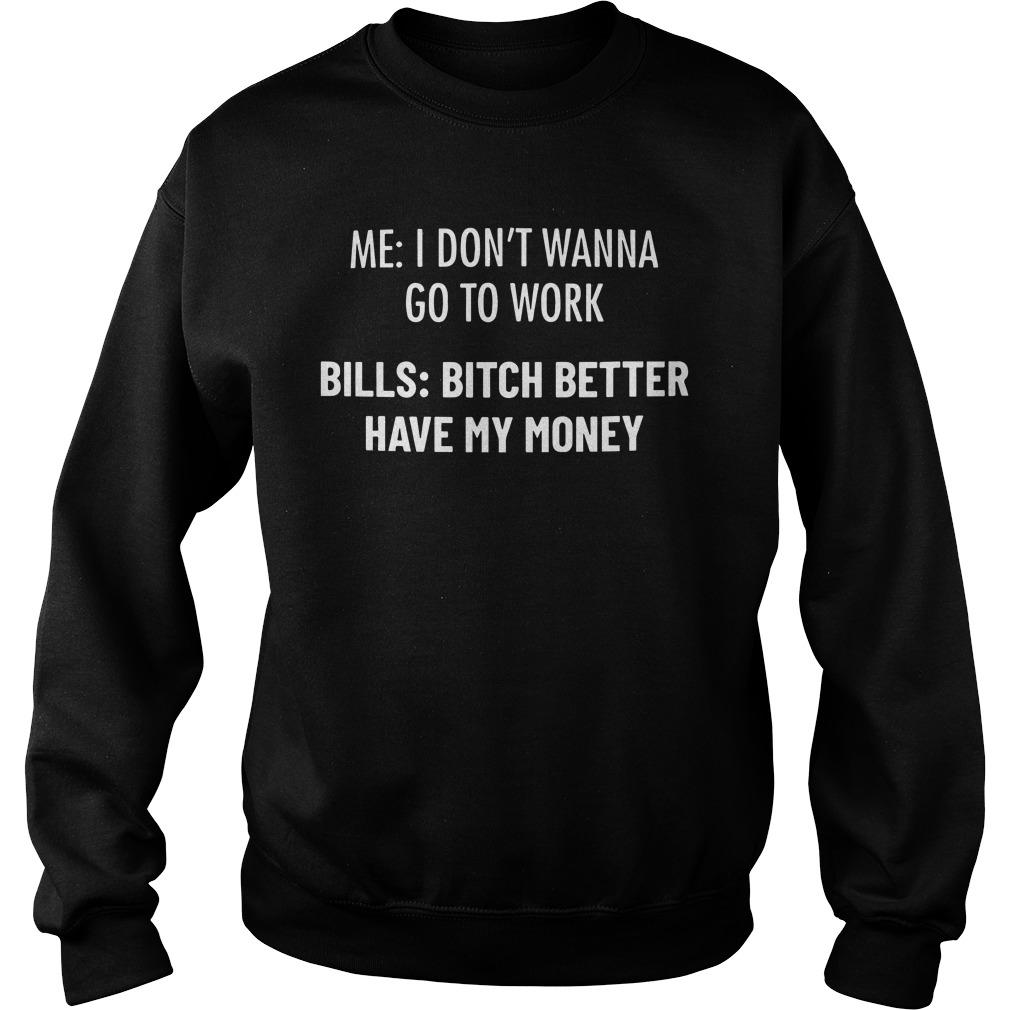 Me I Don't Wanna Go To Work Bills Bitch Please Have My Money Sweater