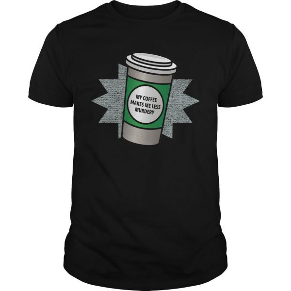 My Coffee Makes Me Less Murdery Shirt