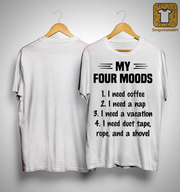 My Four Moods I Need Coffee I Need A Nap I Need A Vacation Shirt