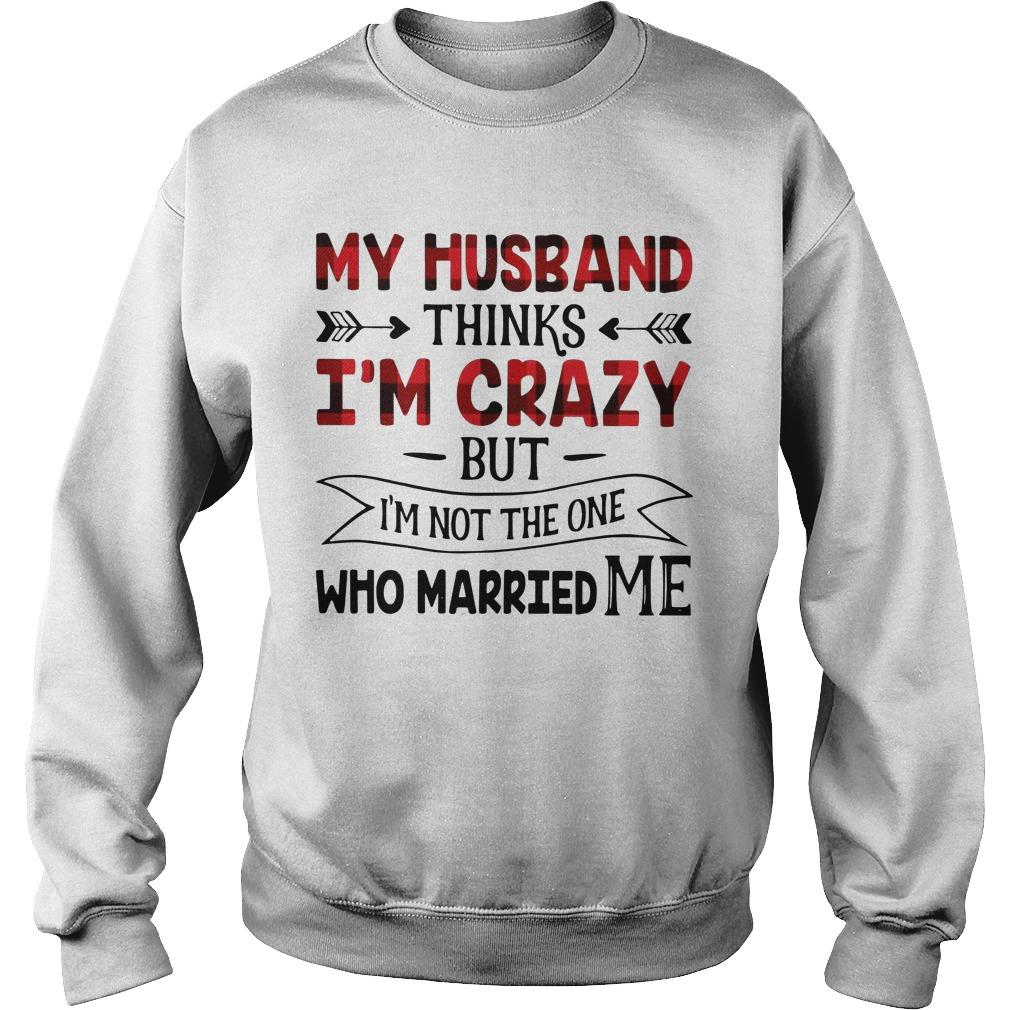 My Husband Thinks I'm Crazy But I'm Not The One Who Married Me Sweater