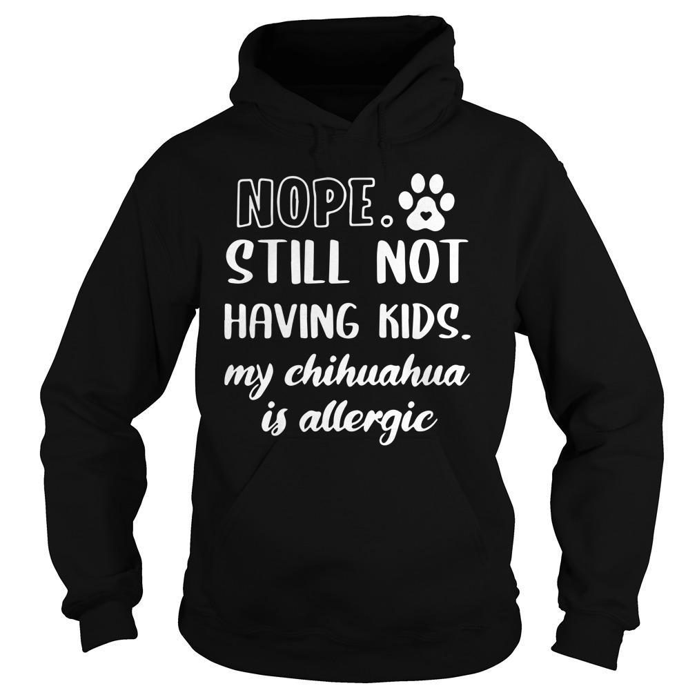 Nope Still Not Having Kids My Chihuahua Is Allergic Hoodie