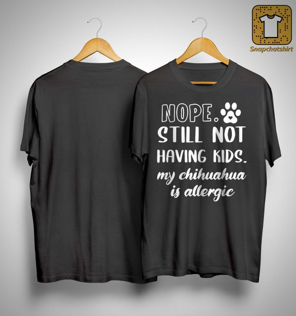 Nope Still Not Having Kids My Chihuahua Is Allergic Shirt