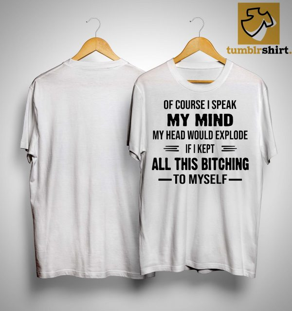 Of Course I Speak My Mind My Head Would Explode If I Kept All This Bitching Shirt