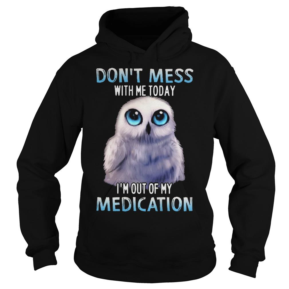 Owl Don't Mess With Me Today I'm Out Of My Medication Hoodie