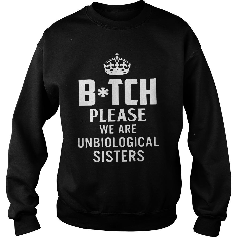 Queen Bitch Please We Are Unbiological Sisters Sweater
