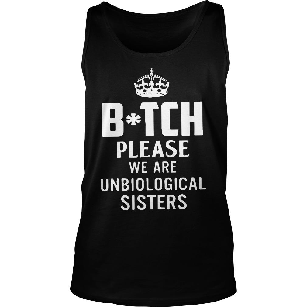 Queen Bitch Please We Are Unbiological Sisters Tank Top