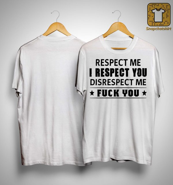 Respect Me I Respect You Disrespect Me Fuck You Shirt