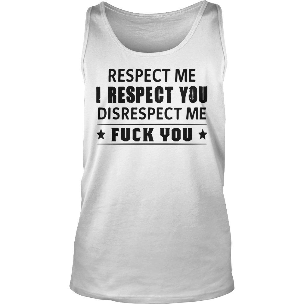 Respect Me I Respect You Disrespect Me Fuck You Tank Top
