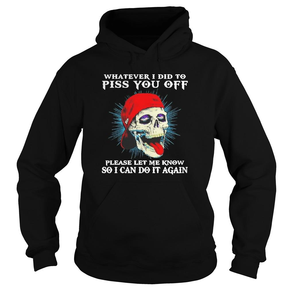 Skull Whatever I Did To Piss You Off Please Let Me Know Hoodie