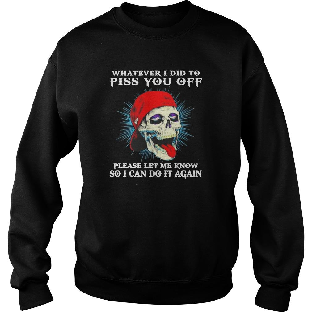Skull Whatever I Did To Piss You Off Please Let Me Know Sweater