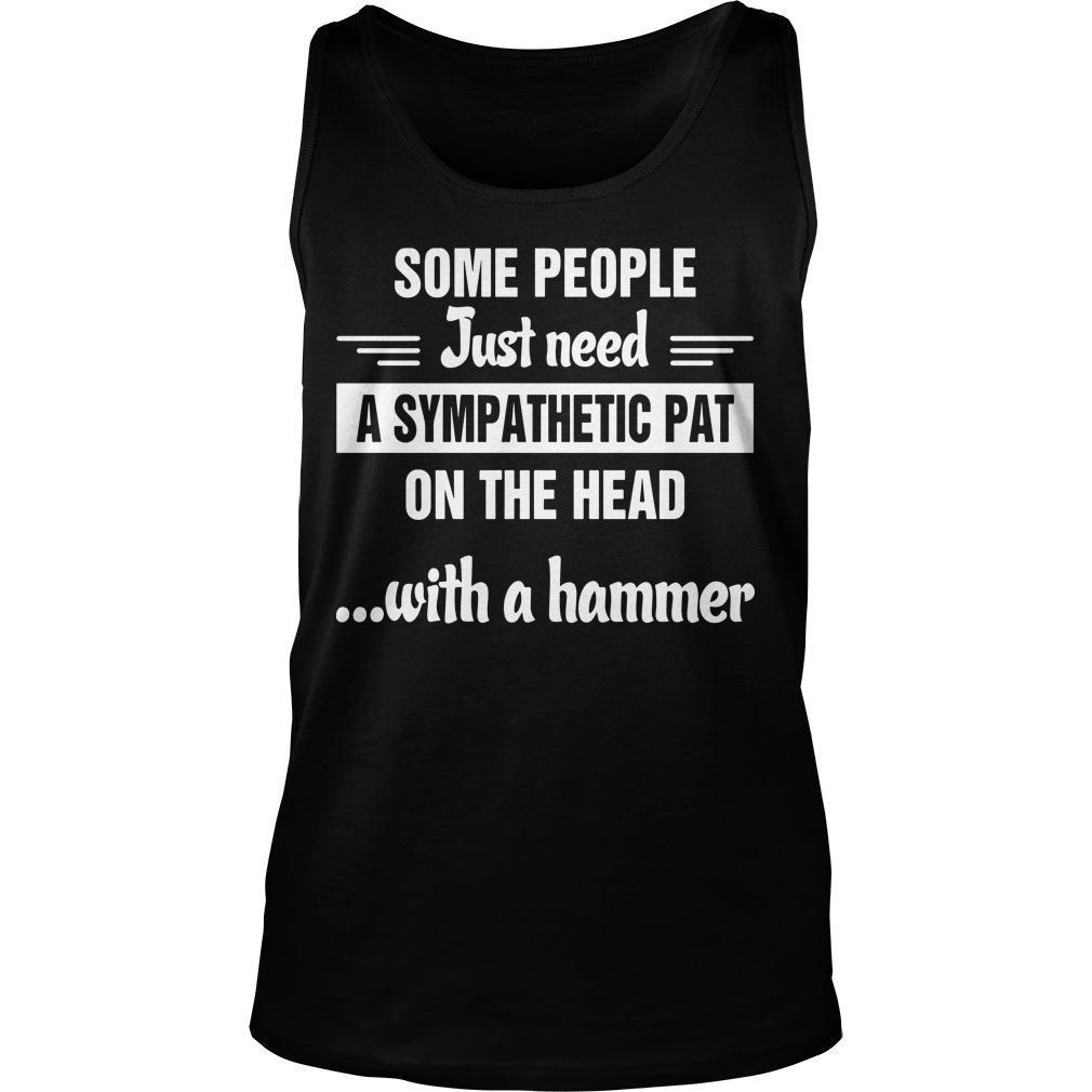 Some People Just Need A Sympathetic Pat On The Head With A Hammer Tank Top