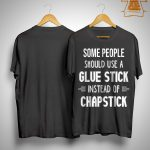 Some People Should Use A Glue Stick Instead Of Chapstick Shirt