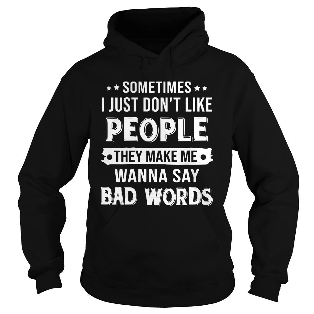 Sometimes I Just Don't Like People They Make Me Wanna Say Bad Words Hoodie