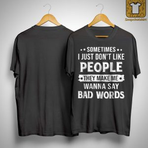 Sometimes I Just Don't Like People They Make Me Wanna Say Bad Words Shirt