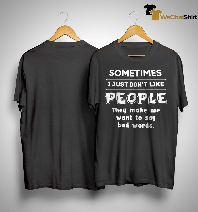 Sometimes I Just Don't Like People They Make Me Want To Say Bad Words Shirt