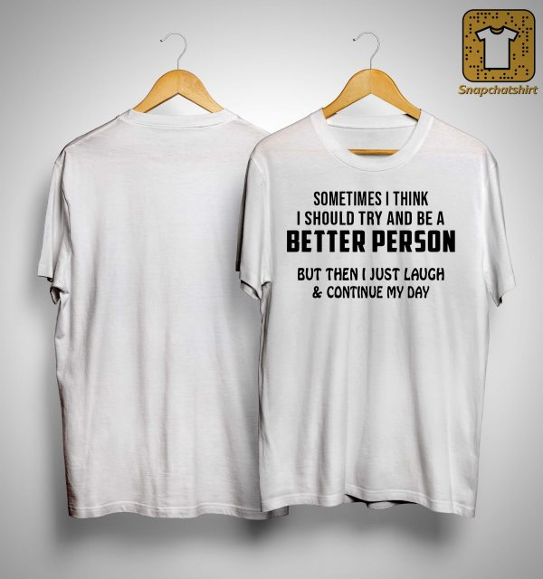 Sometimes I Think I Should Try And Be A Better Person Shirt