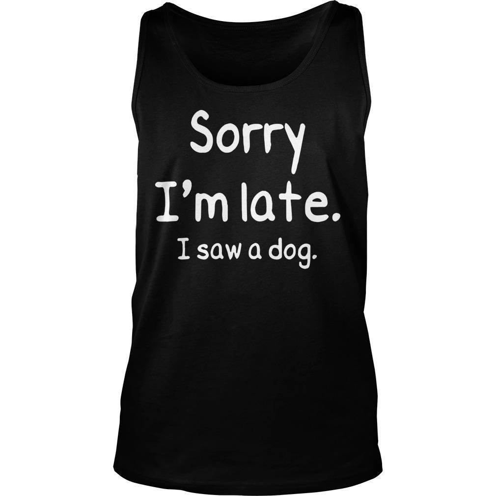 Sorry I'm Late I Saw A Dog Tank Top