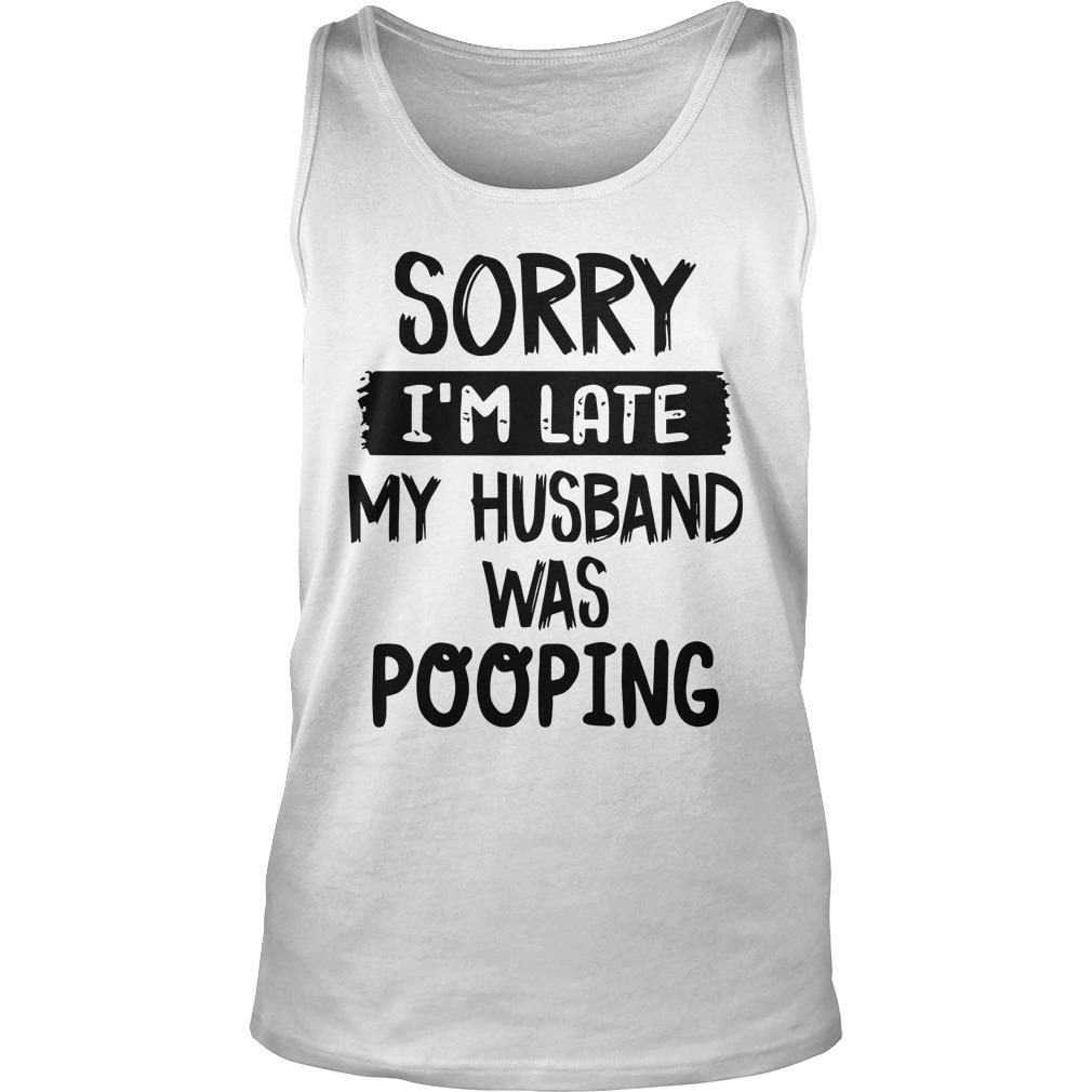 Sorry I'm Late My Husband Was Pooping Tank Top