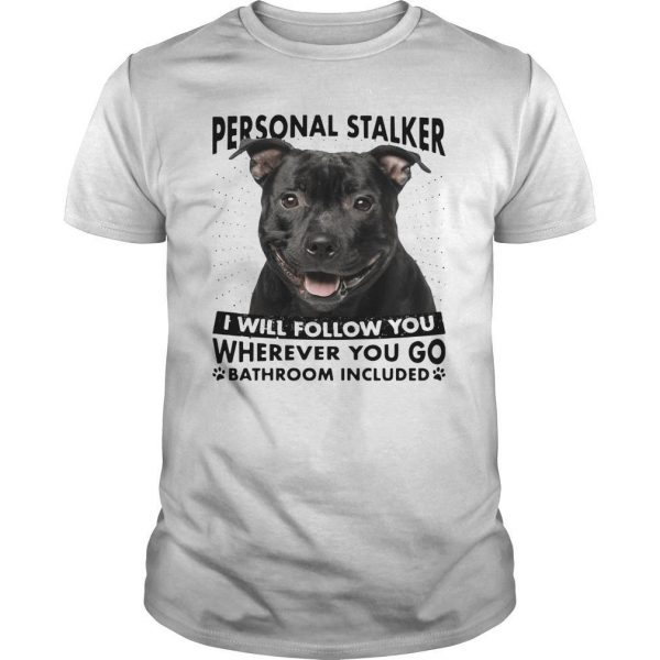 Staffordshire Personal Stalker I Will Follow You Wherever You Go Shirt