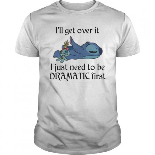 Stitch I'll Get Over It I Just Need To Be Dramatic First Shirt