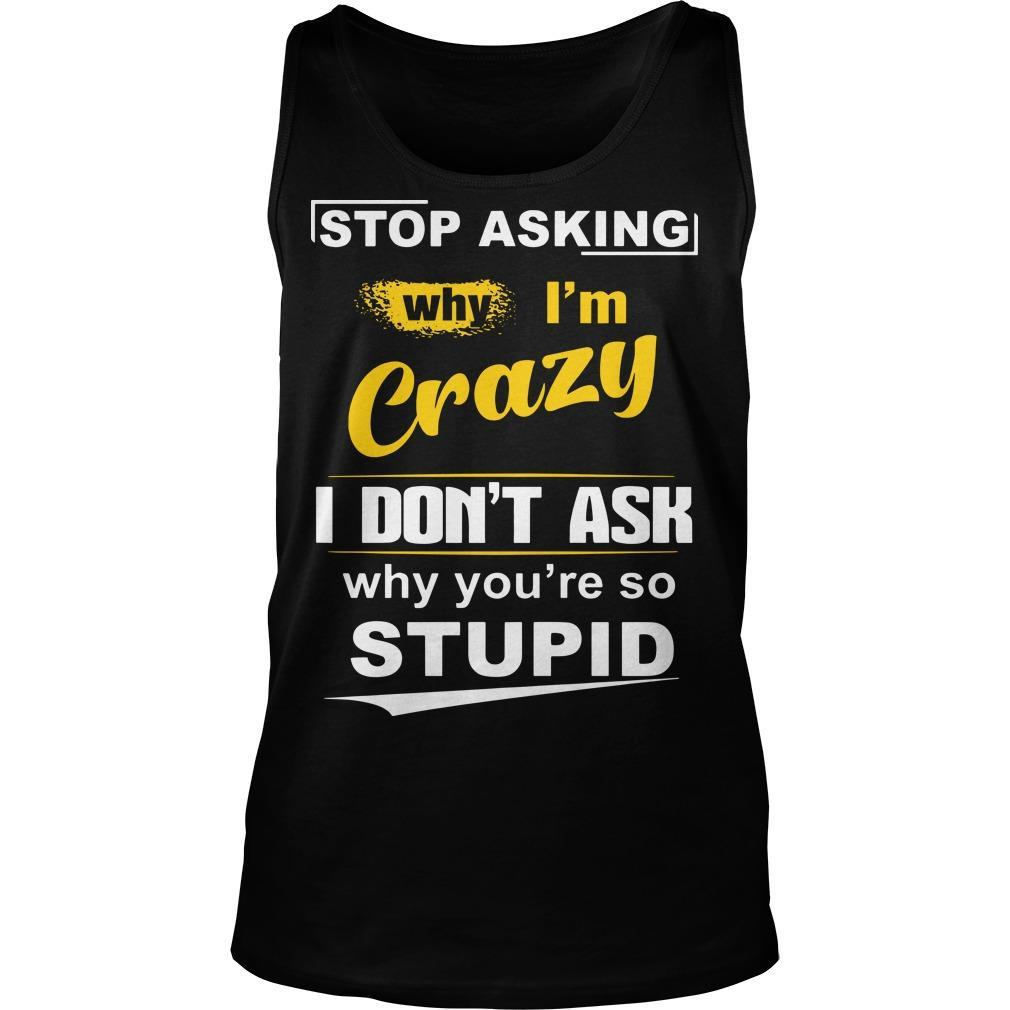 Stop Asking Why I'm Crazy I Don't Ask Why You're So Stupid Tank Top