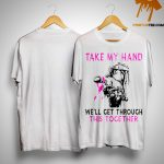 Take My Hand We'll Get Through This Together Shirt