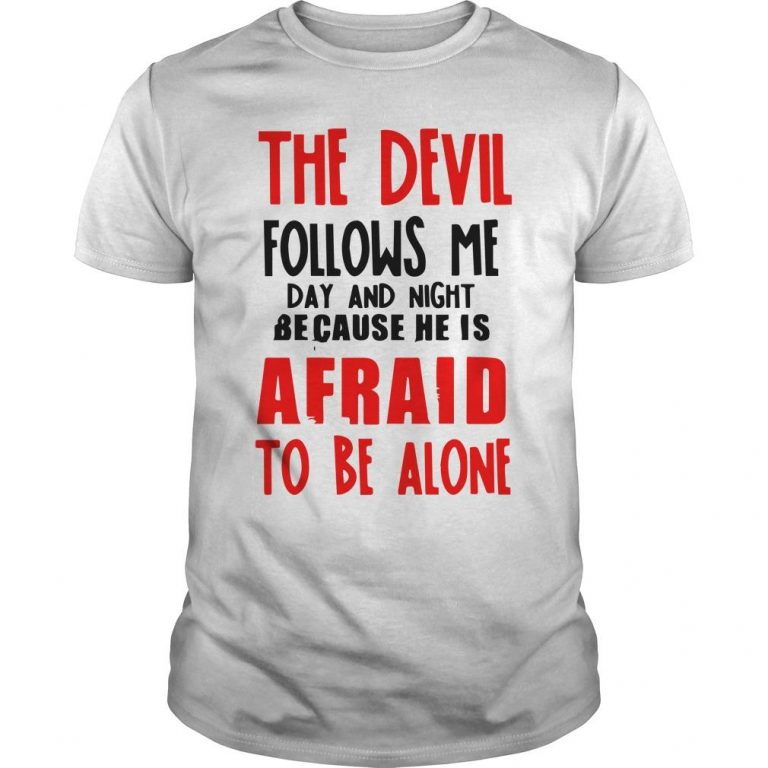 The Devil Follows Me Day And Night Because He Is Afraid To Be Alone Shirt