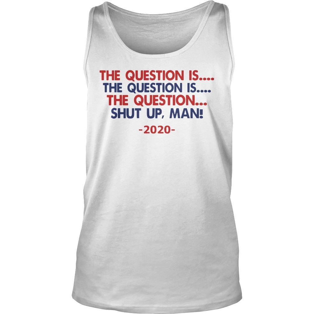 The Question Is The Question Is The Question Shut Up Man 2020 Tank Top