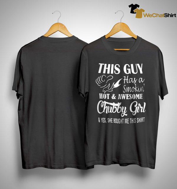 This Guy Has A Smokin' Hot And Awesome Chubby Girl Shirt