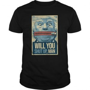 Trump Lock Your Mouth Will You Shut Up Man Shirt