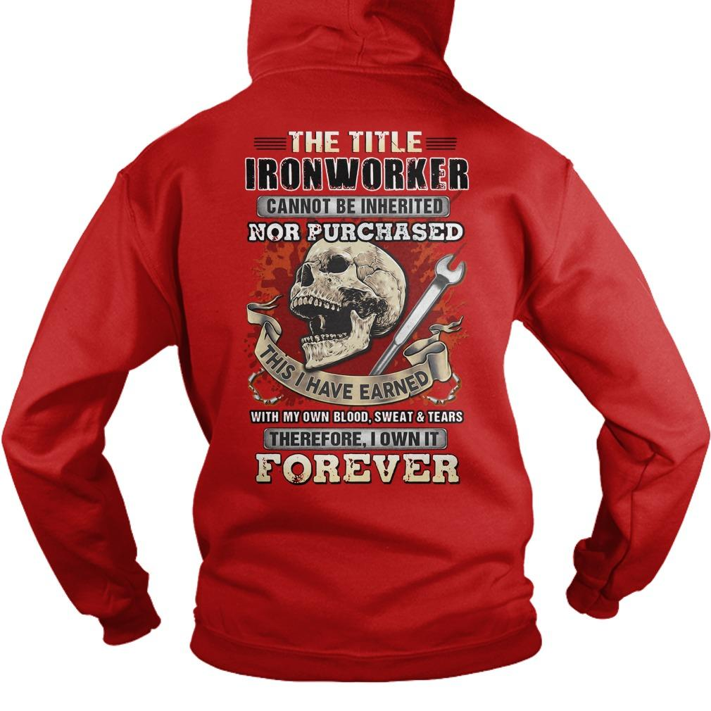 Trust Me I'm An Ironworker The Title Ironworker Cannot Be Inherited Hoodie