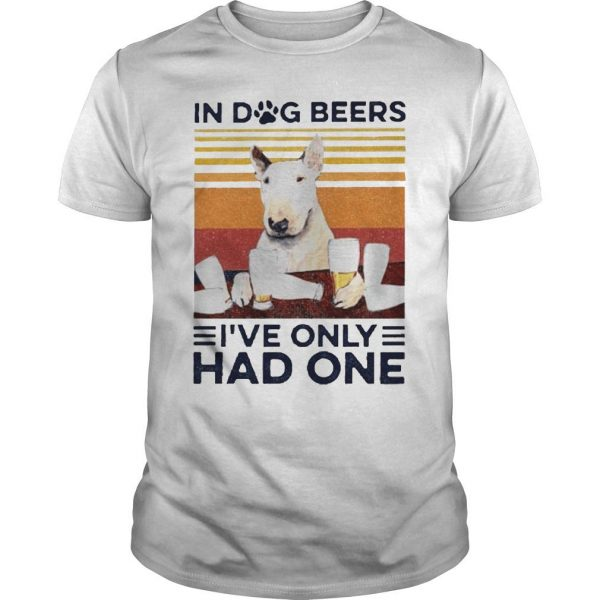 Vintage Bull Terrier In Dog Beers I've Only Had One Shirt