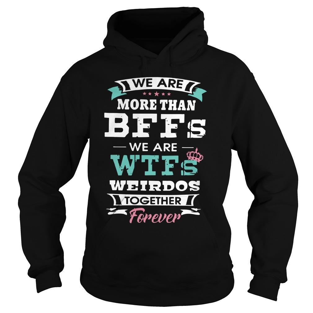 We Are More Than Bffs We Are Wtfs Weirdos Together Forever Hoodie
