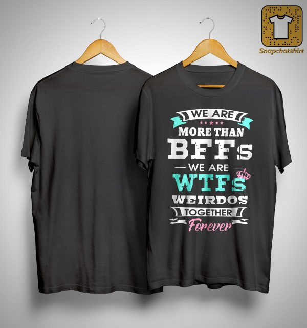 We Are More Than Bffs We Are Wtfs Weirdos Together Forever Shirt