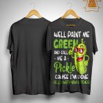 Well Paint Me Green And Call Me A Pickle Shirt