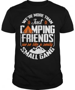 We're More Than Just Camping Friends We're Like A Really Small Gang Shirt