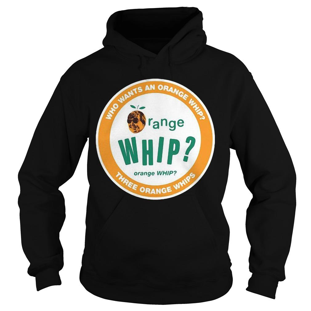 Who Wants An Orange Whip Three Orange Whips Three Orange Whips Hoodie