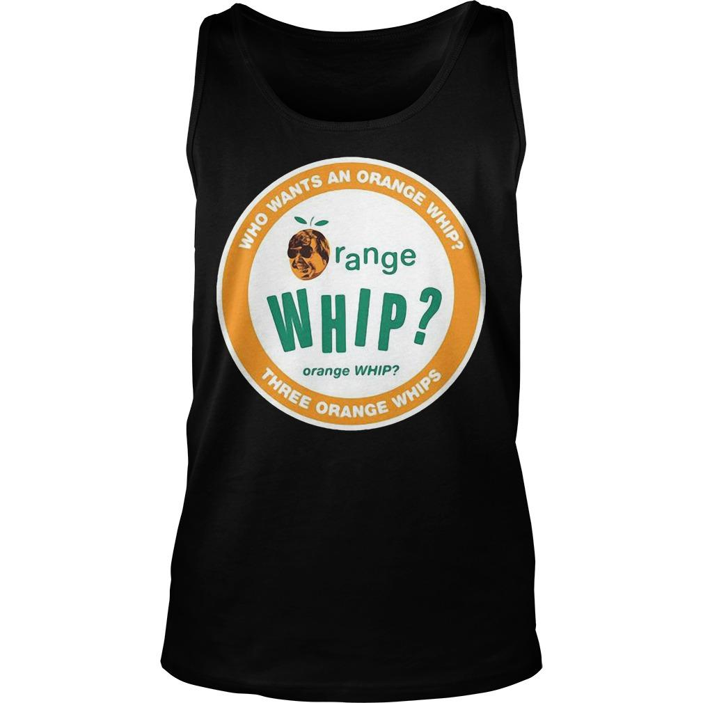 Who Wants An Orange Whip Three Orange Whips Three Orange Whips Tank Top