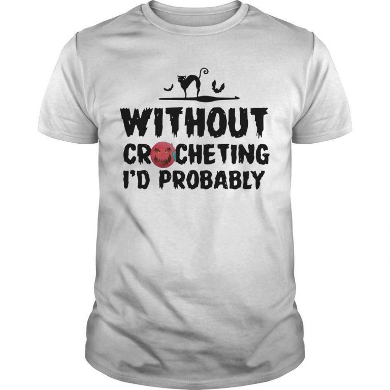 Without Crocheting I'd Probably Shirt